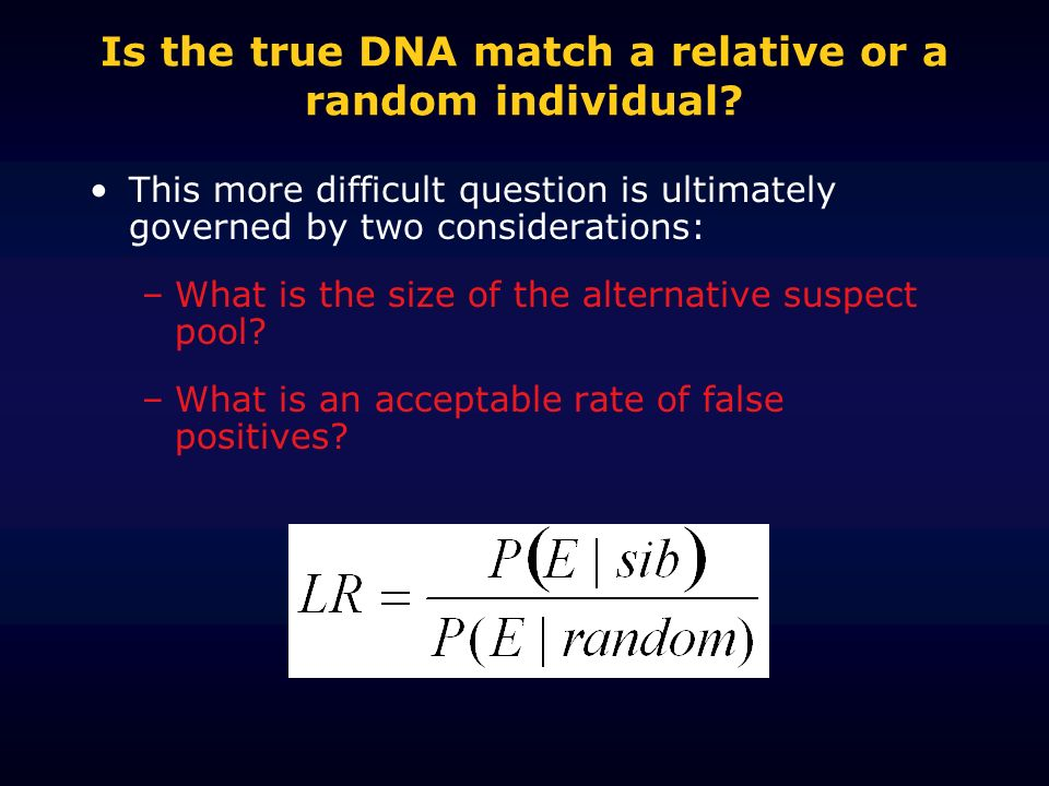 Is the true DNA match a relative or a random individual? This more difficult question is ultimately governed by two considerations: –What is the size