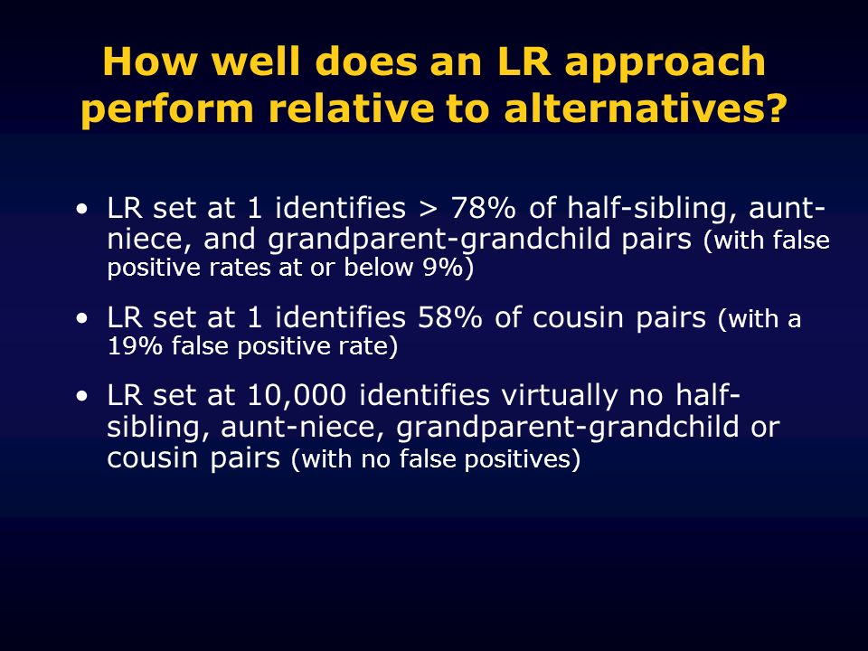 How well does an LR approach perform relative to alternatives? LR set at 1 identifies > 78% of half-sibling, aunt- niece, and grandparent-grandchild p