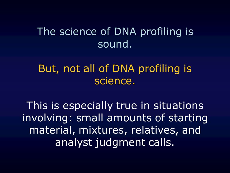 The science of DNA profiling is sound. But, not all of DNA profiling is science. This is especially true in situations involving: small amounts of sta