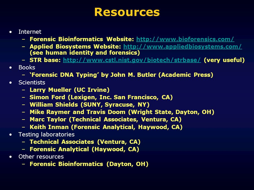 Resources Internet –Forensic Bioinformatics Website: http://www.bioforensics.com/http://www.bioforensics.com/ –Applied Biosystems Website: http://www.appliedbiosystems.com/ (see human identity and forensics)http://www.appliedbiosystems.com/ –STR base: http://www.cstl.nist.gov/biotech/strbase/ (very useful)http://www.cstl.nist.gov/biotech/strbase/ Books –Forensic DNA Typing by John M.