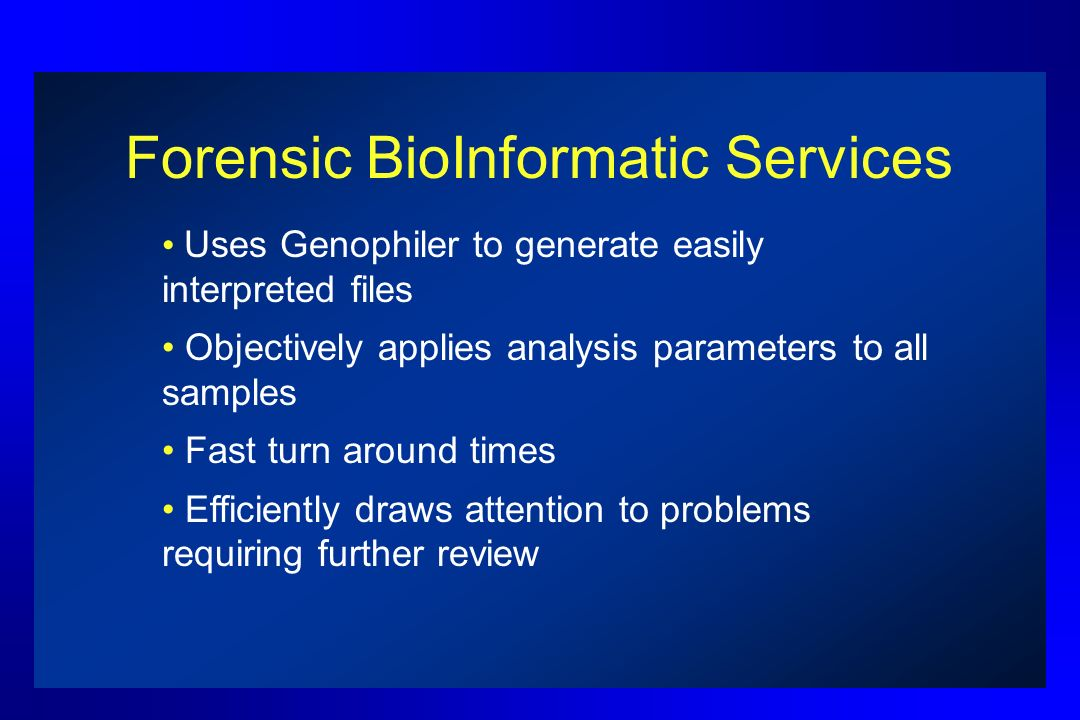 Forensic BioInformatic Services Uses Genophiler to generate easily interpreted files Objectively applies analysis parameters to all samples Fast turn