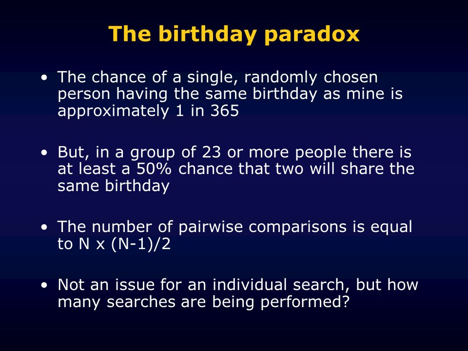 The birthday paradox The chance of a single, randomly chosen person having the same birthday as mine is approximately 1 in 365 But, in a group of 23 or more people there is at least a 50% chance that two will share the same birthday The number of pairwise comparisons is equal to N x (N-1)/2 Not an issue for an individual search, but how many searches are being performed