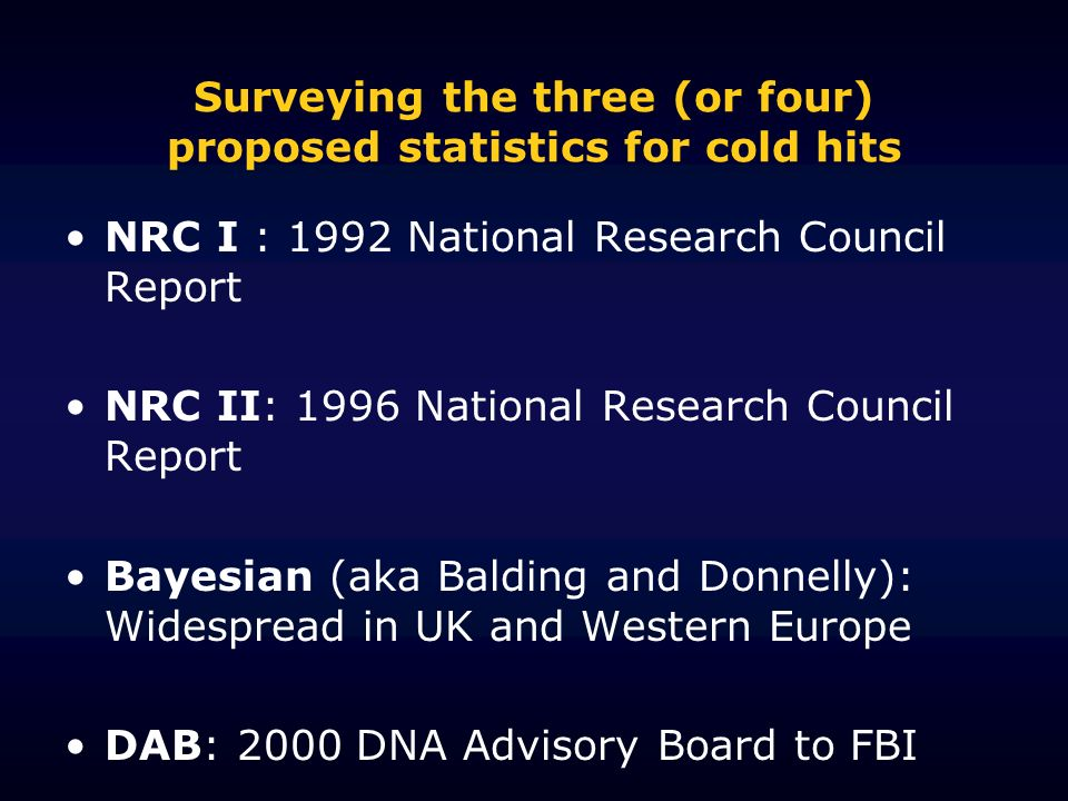Surveying the three (or four) proposed statistics for cold hits NRC I : 1992 National Research Council Report NRC II: 1996 National Research Council Report Bayesian (aka Balding and Donnelly): Widespread in UK and Western Europe DAB: 2000 DNA Advisory Board to FBI