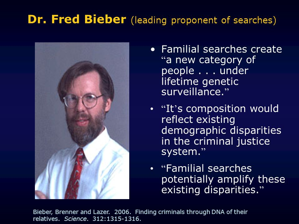 Dr. Fred Bieber (leading proponent of searches) Familial searches create a new category of people... under lifetime genetic surveillance. It s composi