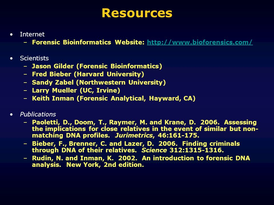 Resources Internet –Forensic Bioinformatics Website: http://www.bioforensics.com/http://www.bioforensics.com/ Scientists –Jason Gilder (Forensic Bioinformatics) –Fred Bieber (Harvard University) –Sandy Zabel (Northwestern University) –Larry Mueller (UC, Irvine) –Keith Inman (Forensic Analytical, Hayward, CA) Publications –Paoletti, D., Doom, T., Raymer, M.
