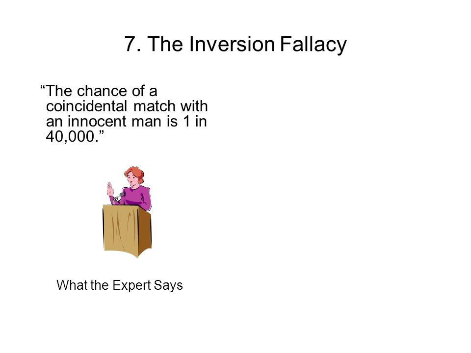 7. The Inversion Fallacy The chance of a coincidental match with an innocent man is 1 in 40,000.