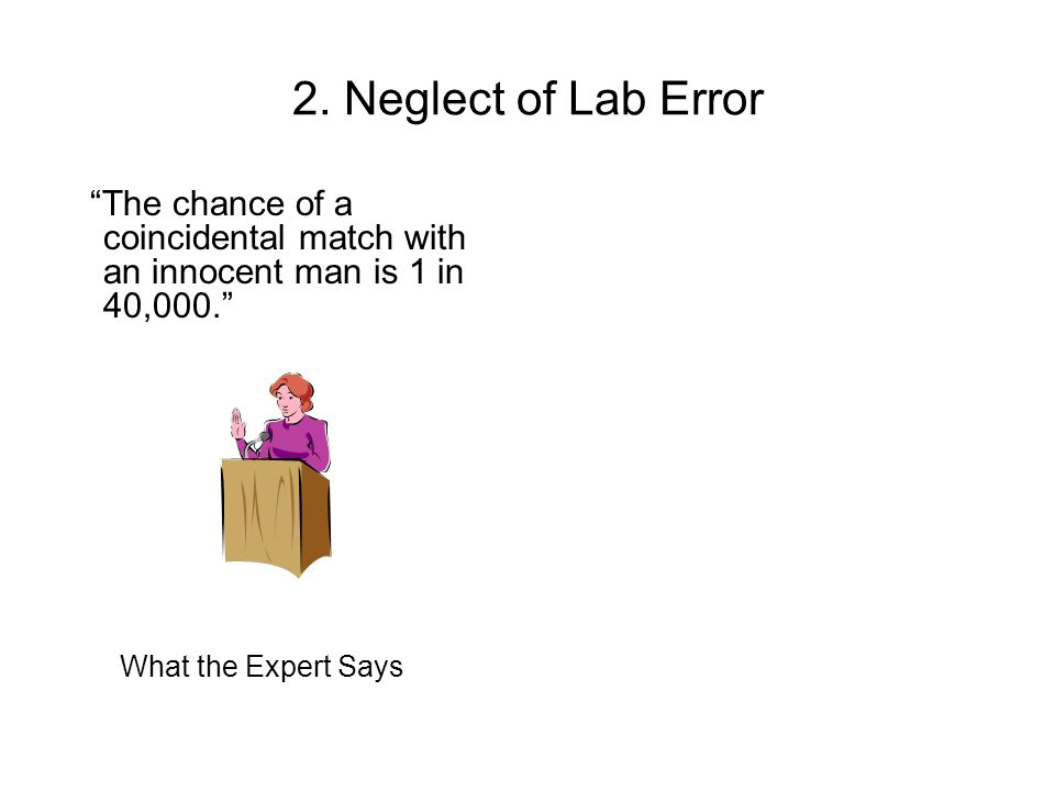 2. Neglect of Lab Error The chance of a coincidental match with an innocent man is 1 in 40,000.