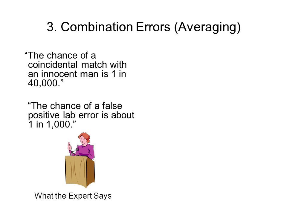 3. Combination Errors (Averaging) The chance of a coincidental match with an innocent man is 1 in 40,000. The chance of a false positive lab error is