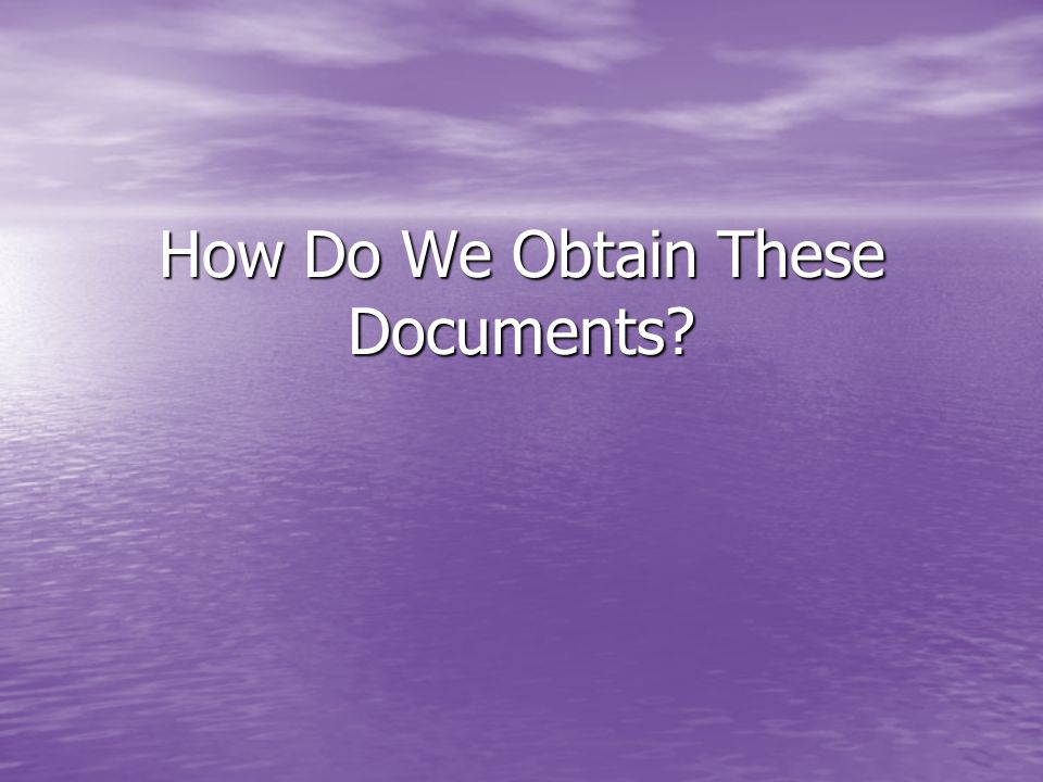 How Do We Obtain These Documents?