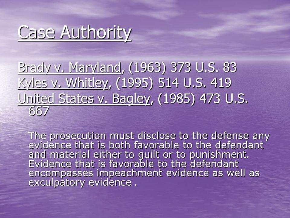Case Authority Brady v. Maryland, (1963) 373 U.S. 83 Kyles v. Whitley, (1995) 514 U.S. 419 United States v. Bagley, (1985) 473 U.S. 667 The prosecutio
