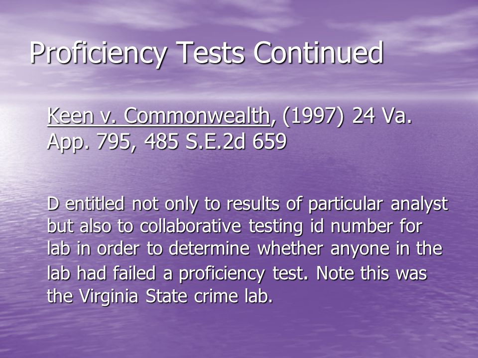 Proficiency Tests Continued Keen v. Commonwealth, (1997) 24 Va. App. 795, 485 S.E.2d 659 D entitled not only to results of particular analyst but also