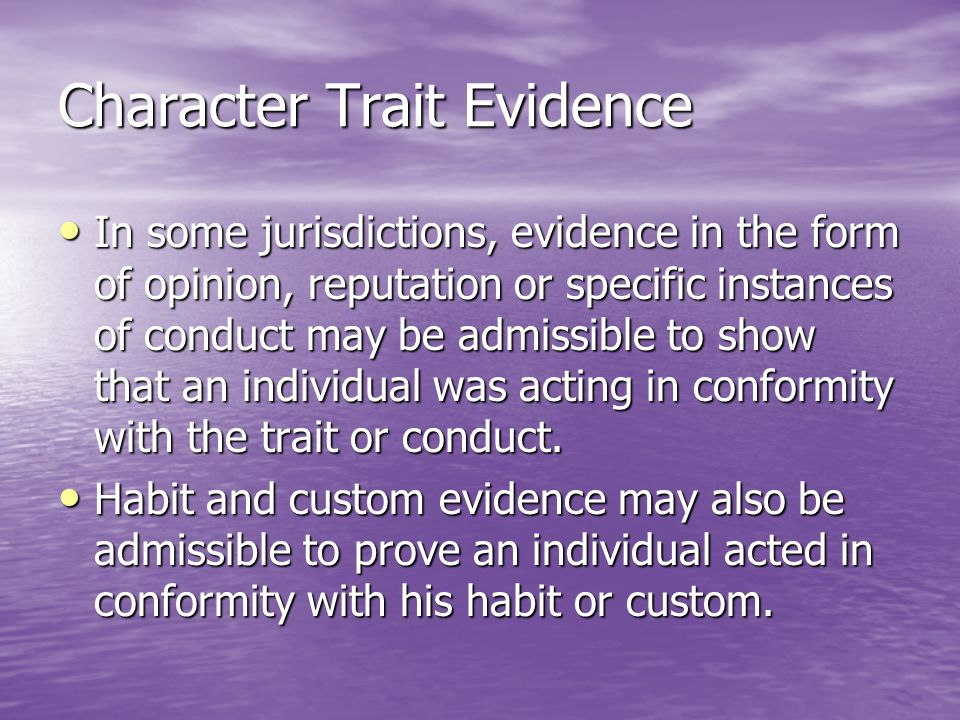 Character Trait Evidence In some jurisdictions, evidence in the form of opinion, reputation or specific instances of conduct may be admissible to show that an individual was acting in conformity with the trait or conduct.