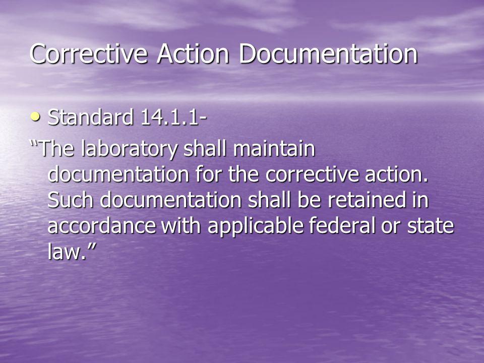 Corrective Action Documentation Standard 14.1.1- Standard 14.1.1- The laboratory shall maintain documentation for the corrective action. Such document
