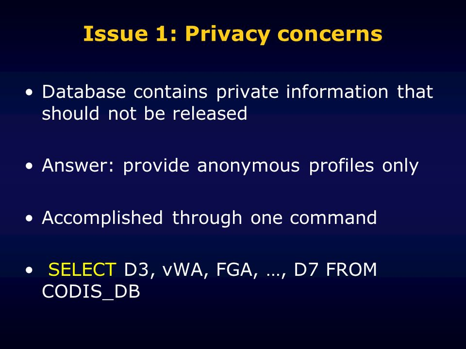 Issue 1: Privacy concerns Database contains private information that should not be released Answer: provide anonymous profiles only Accomplished through one command SELECT D3, vWA, FGA, …, D7 FROM CODIS_DB