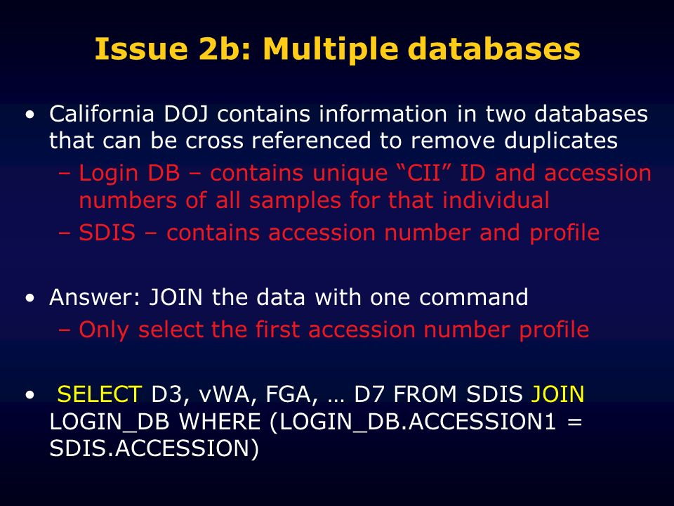 Issue 2b: Multiple databases California DOJ contains information in two databases that can be cross referenced to remove duplicates –Login DB – contains unique CII ID and accession numbers of all samples for that individual –SDIS – contains accession number and profile Answer: JOIN the data with one command –Only select the first accession number profile SELECT D3, vWA, FGA, … D7 FROM SDIS JOIN LOGIN_DB WHERE (LOGIN_DB.ACCESSION1 = SDIS.ACCESSION)