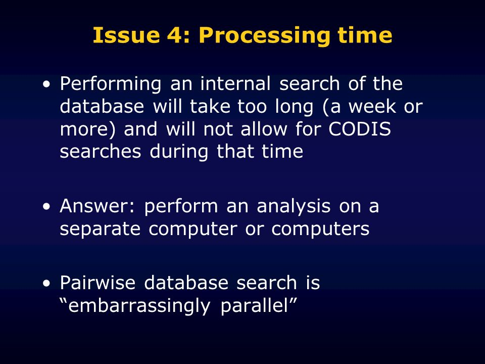 Issue 4: Processing time Performing an internal search of the database will take too long (a week or more) and will not allow for CODIS searches during that time Answer: perform an analysis on a separate computer or computers Pairwise database search is embarrassingly parallel