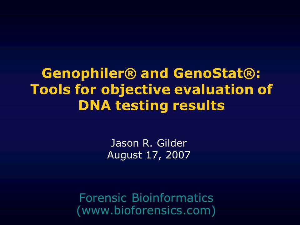 Genophiler® and GenoStat®: Tools for objective evaluation of DNA testing results Forensic Bioinformatics (www.bioforensics.com) Jason R. Gilder August