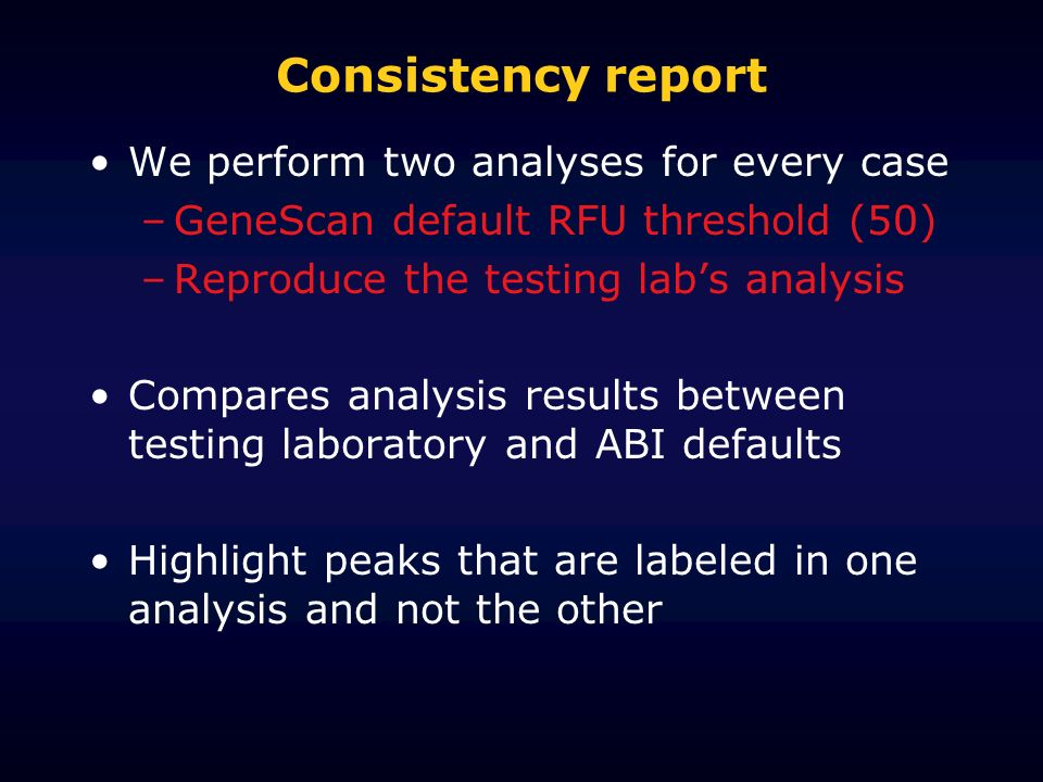 Consistency report We perform two analyses for every case –GeneScan default RFU threshold (50) –Reproduce the testing labs analysis Compares analysis