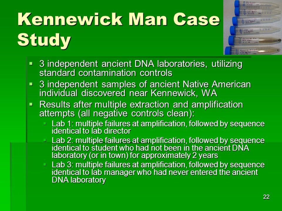 22 Kennewick Man Case Study 3 independent ancient DNA laboratories, utilizing standard contamination controls 3 independent ancient DNA laboratories, utilizing standard contamination controls 3 independent samples of ancient Native American individual discovered near Kennewick, WA 3 independent samples of ancient Native American individual discovered near Kennewick, WA Results after multiple extraction and amplification attempts (all negative controls clean): Results after multiple extraction and amplification attempts (all negative controls clean): Lab 1: multiple failures at amplification, followed by sequence identical to lab director Lab 1: multiple failures at amplification, followed by sequence identical to lab director Lab 2: multiple failures at amplification, followed by sequence identical to student who had not been in the ancient DNA laboratory (or in town) for approximately 2 years Lab 2: multiple failures at amplification, followed by sequence identical to student who had not been in the ancient DNA laboratory (or in town) for approximately 2 years Lab 3: multiple failures at amplification, followed by sequence identical to lab manager who had never entered the ancient DNA laboratory Lab 3: multiple failures at amplification, followed by sequence identical to lab manager who had never entered the ancient DNA laboratory