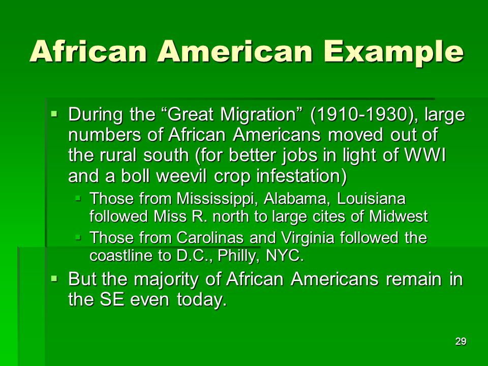 29 African American Example During the Great Migration (1910-1930), large numbers of African Americans moved out of the rural south (for better jobs in light of WWI and a boll weevil crop infestation) During the Great Migration (1910-1930), large numbers of African Americans moved out of the rural south (for better jobs in light of WWI and a boll weevil crop infestation) Those from Mississippi, Alabama, Louisiana followed Miss R.