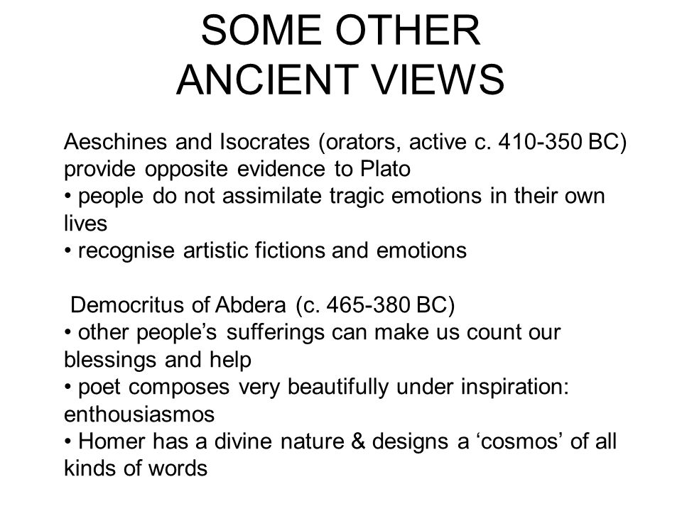 SOME OTHER ANCIENT VIEWS Aeschines and Isocrates (orators, active c. 410-350 BC) provide opposite evidence to Plato people do not assimilate tragic em