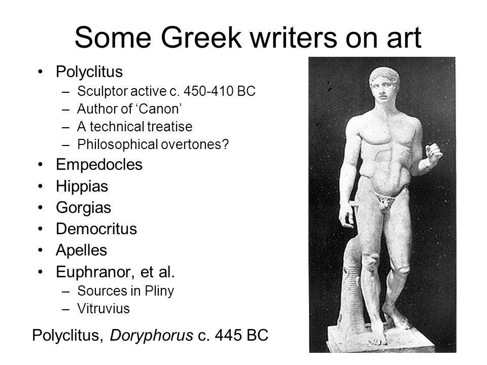 Some Greek writers on art Polyclitus –Sculptor active c. 450-410 BC –Author of Canon –A technical treatise –Philosophical overtones? Empedocles Hippia