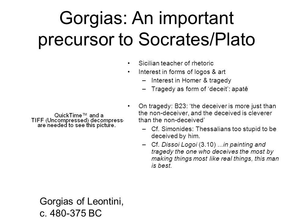 Gorgias: An important precursor to Socrates/Plato Sicilian teacher of rhetoric Interest in forms of logos & art –Interest in Homer & tragedy –Tragedy
