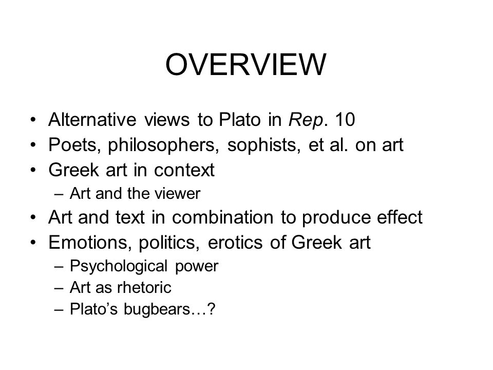 PLATONIC AESTHETICS I Inseparable from –Education –Ontology –Epistemology –Psychology –Ethics & Justice –Politics Issues addressed elsewhere in Republic –Plato addresses legacy of poets: Homer, Hesiod, et al.