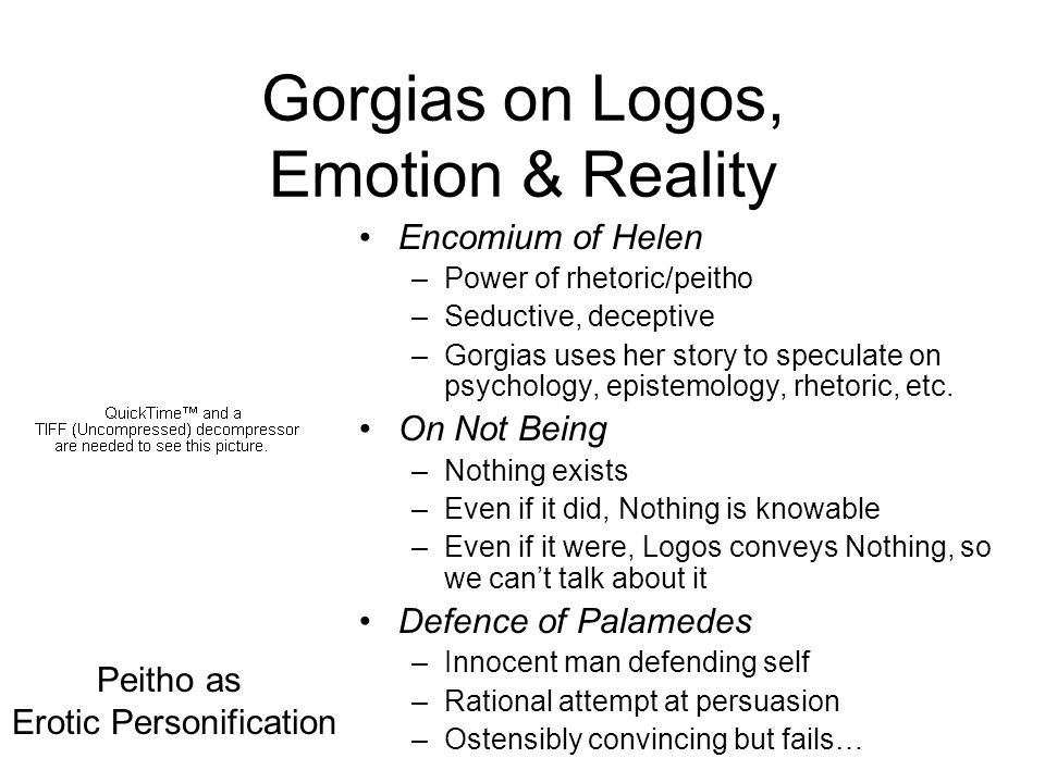 Gorgias on Logos, Emotion & Reality Encomium of Helen –Power of rhetoric/peitho –Seductive, deceptive –Gorgias uses her story to speculate on psycholo