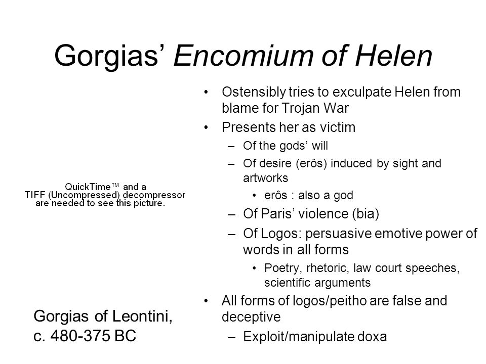 Gorgias Encomium of Helen Ostensibly tries to exculpate Helen from blame for Trojan War Presents her as victim –Of the gods will –Of desire (erôs) ind