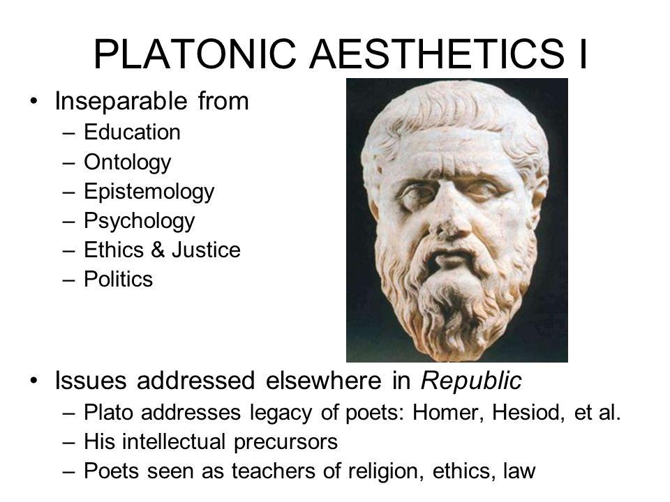 PLATONIC AESTHETICS I Inseparable from –Education –Ontology –Epistemology –Psychology –Ethics & Justice –Politics Issues addressed elsewhere in Republ