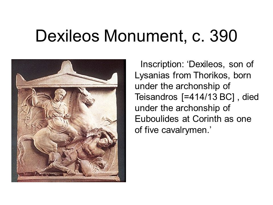 Dexileos Monument, c. 390 Inscription: Dexileos, son of Lysanias from Thorikos, born under the archonship of Teisandros [=414/13 BC], died under the a
