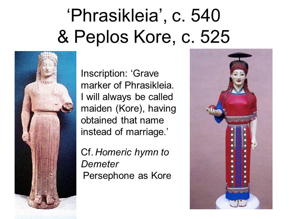 Phrasikleia, c. 540 & Peplos Kore, c. 525 Inscription: Grave marker of Phrasikleia. I will always be called maiden (Kore), having obtained that name i