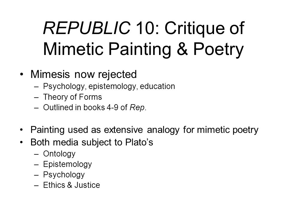 REPUBLIC 10 (595-603): On Painting & Poetry Ontology –Painting = mimesis phantasmatos –Imitation of an appearance –Couch example and invocation of Forms Epistemology –Painters and poets = ignorant, so, too, their public –3 removes from truth –User/maker/imitator argument Psychology –Painting plays havoc with our senses –Seductive, erotic, magical language used –Epithumetikon vs Logistikon