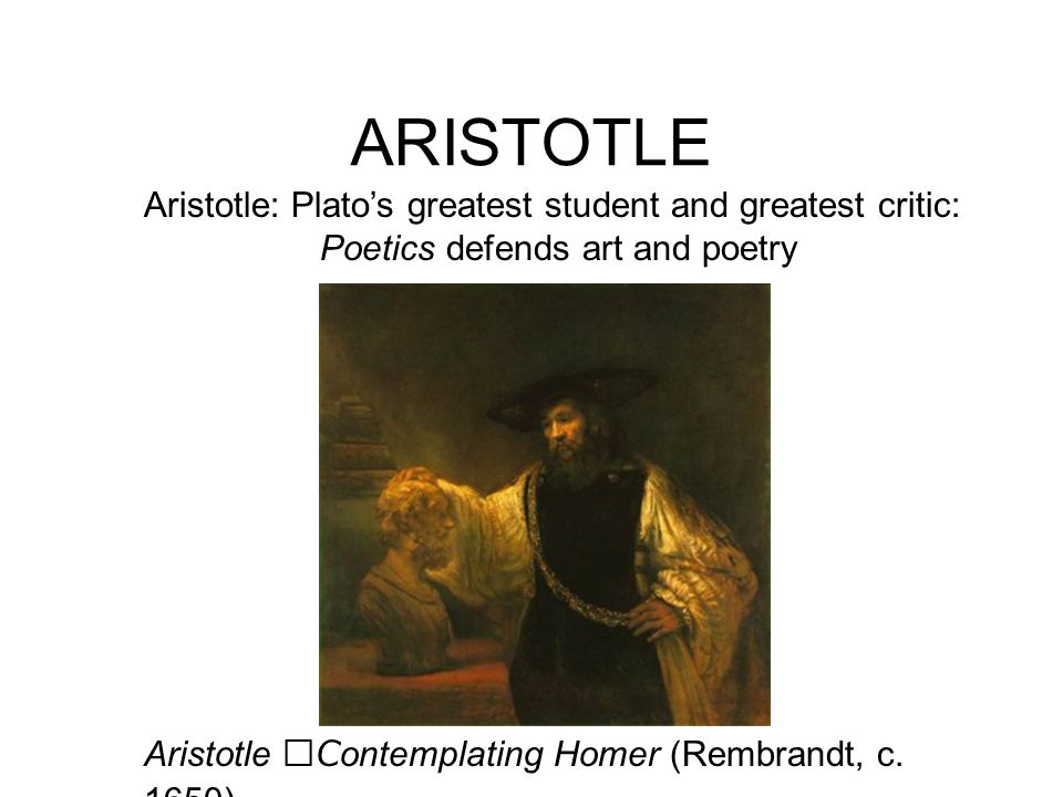 ARISTOTLE Aristotle: Platos greatest student and greatest critic: Poetics defends art and poetry Aristotle Contemplating Homer (Rembrandt, c. 1650)