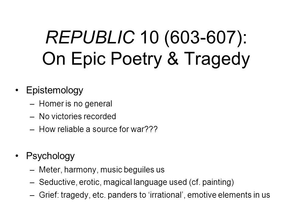 REPUBLIC 10 (603-607): On Epic Poetry & Tragedy Epistemology –Homer is no general –No victories recorded –How reliable a source for war??? Psychology