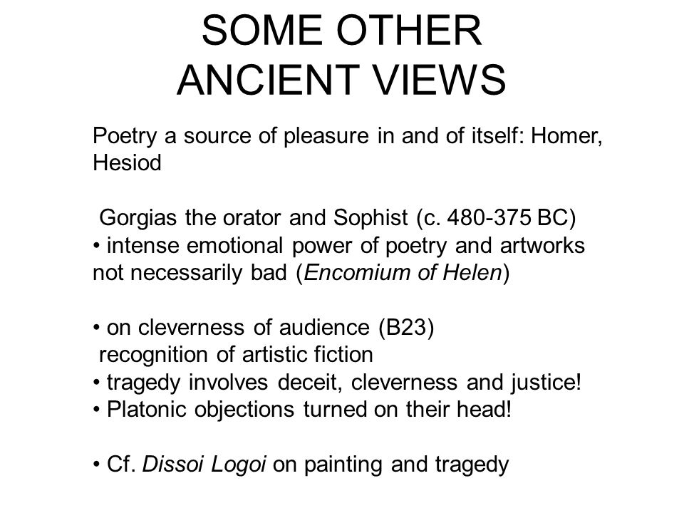 SOME OTHER ANCIENT VIEWS Poetry a source of pleasure in and of itself: Homer, Hesiod Gorgias the orator and Sophist (c. 480-375 BC) intense emotional