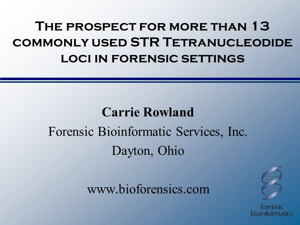 The prospect for more than 13 commonly used STR Tetranucleodide loci in forensic settings Carrie Rowland Forensic Bioinformatic Services, Inc.