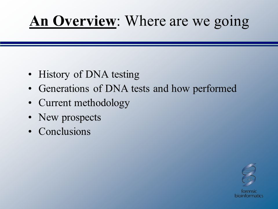An Overview: Where are we going History of DNA testing Generations of DNA tests and how performed Current methodology New prospects Conclusions