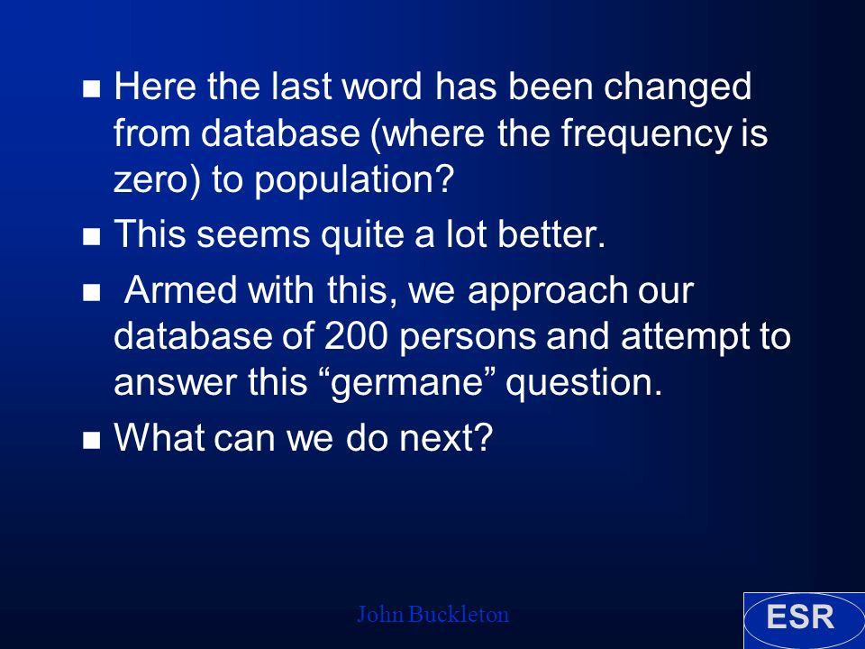 ESR John Buckleton n Here the last word has been changed from database (where the frequency is zero) to population? n This seems quite a lot better. n