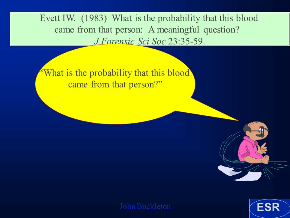 ESR John Buckleton Evett IW. (1983) What is the probability that this blood came from that person: A meaningful question? J Forensic Sci Soc 23:35-59.