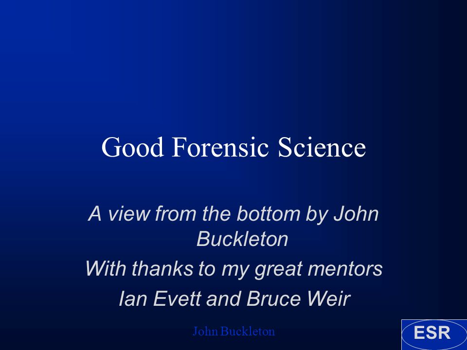 ESR John Buckleton Good Forensic Science A view from the bottom by John Buckleton With thanks to my great mentors Ian Evett and Bruce Weir