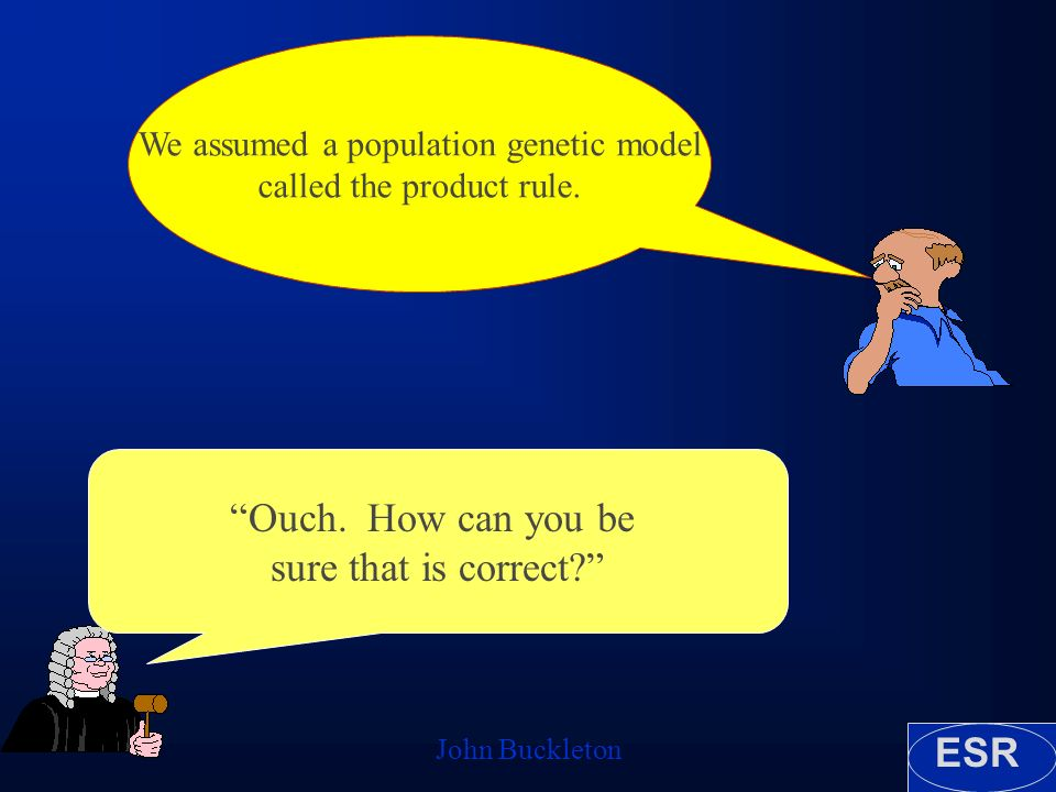 ESR John Buckleton We assumed a population genetic model called the product rule. Ouch. How can you be sure that is correct?