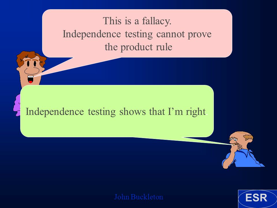 ESR John Buckleton This is a fallacy. Independence testing cannot prove the product rule Independence testing shows that Im right.
