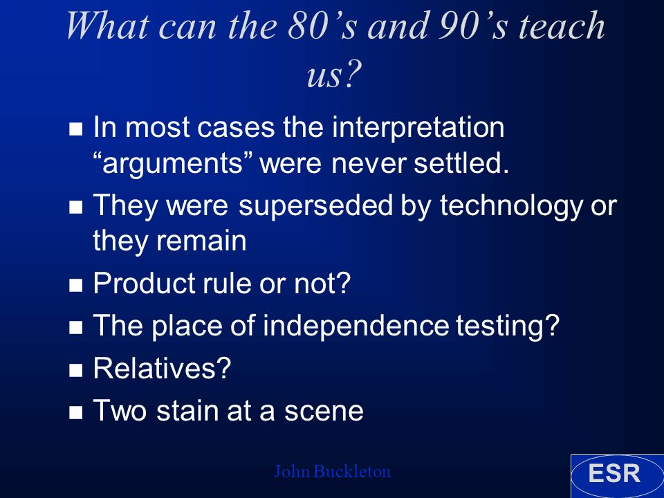 ESR John Buckleton What can the 80s and 90s teach us? n In most cases the interpretation arguments were never settled. n They were superseded by techn