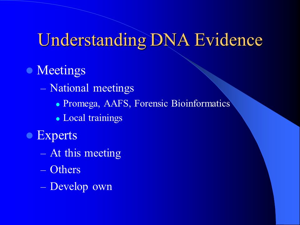 Understanding DNA Evidence Meetings – National meetings Promega, AAFS, Forensic Bioinformatics Local trainings Experts – At this meeting – Others – De