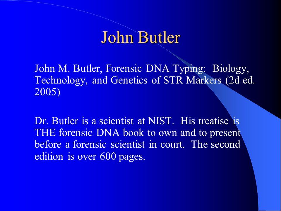 John Butler John M. Butler, Forensic DNA Typing: Biology, Technology, and Genetics of STR Markers (2d ed. 2005) Dr. Butler is a scientist at NIST. His