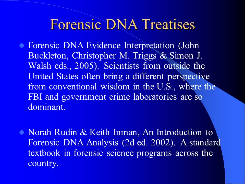 Forensic DNA Treatises Forensic DNA Evidence Interpretation (John Buckleton, Christopher M. Triggs & Simon J. Walsh eds., 2005). Scientists from outsi