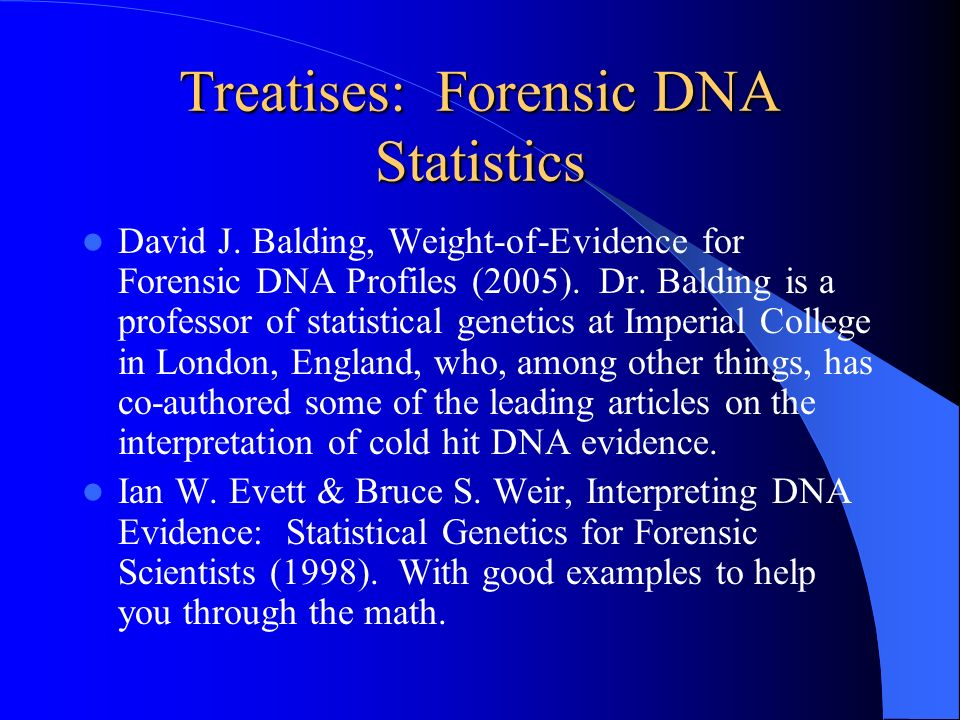 Treatises: Forensic DNA Statistics David J. Balding, Weight-of-Evidence for Forensic DNA Profiles (2005). Dr. Balding is a professor of statistical ge