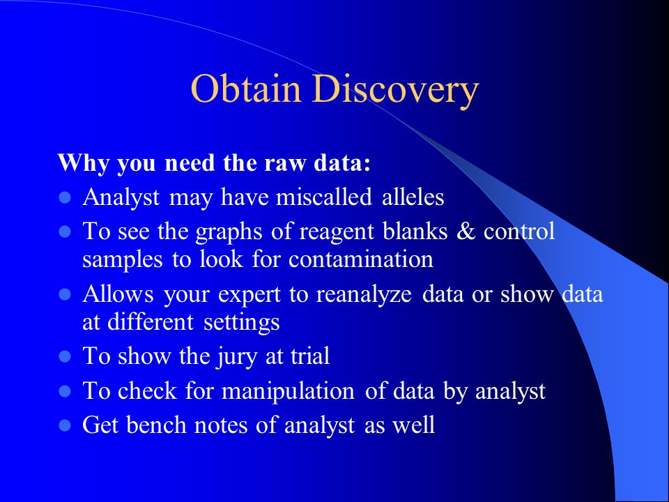 Obtain Discovery Why you need the raw data: Analyst may have miscalled alleles To see the graphs of reagent blanks & control samples to look for conta